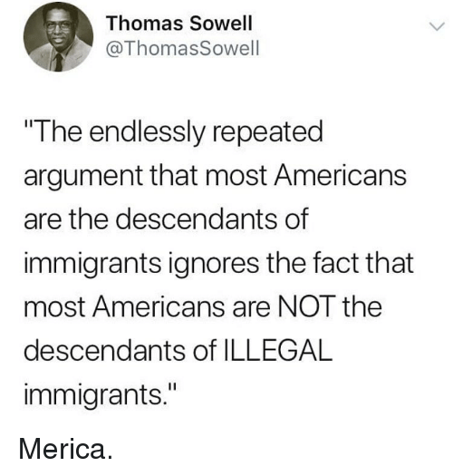 "Illegal Immigrants: Thomas Sowell  @ThomasSowell  The endlessly repeated  argument that most Americans  are the descendants of  immigrants ignores the fact that  most Americans are NOT the  descendants of ILLEGAL  immigrants."" Merica."
