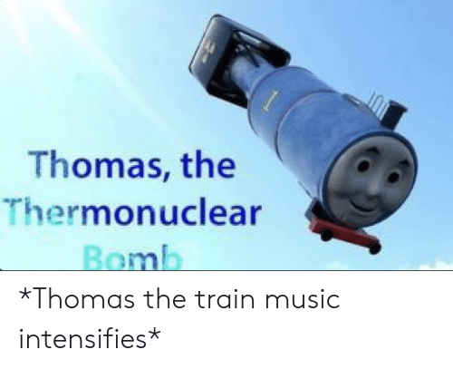 Music, Train, and Dank Memes: Thomas, the  Thermonuclear  Bomb *Thomas the train music intensifies*