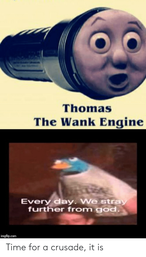 imgflip: Thomas  The Wank Engine  Every day. We stray  further from god.  imgflip.com Time for a crusade, it is