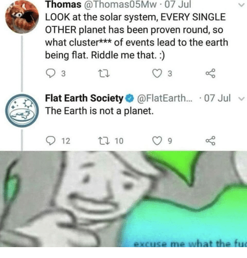 the solar system: Thomas @Thomas05Mw 07 Jul  LOOK at the solar system, EVERY SINGLE  OTHER planet has been proven round, so  what cluster*** of events lead to the earth  being flat. Riddle me that. )  3  Flat Earth Society@FlatEarth.... 07 Jul v  The Earth is not a planet.  912  ロ10  excuse me what the fu