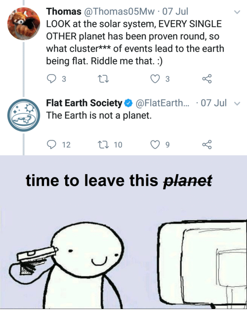 the solar system: Thomas @Thomas05Mw 07 Jul  LOOK at the solar system, EVERY SINGLE  OTHER planet has been proven round, so  what cluster** of events lead to the earth  being flat. Riddle me that.:)  Flat Earth Society@FlatEarth... 07 Jul v  The Earth is not a planet.  12  0 10  o 0  time to leave this planet