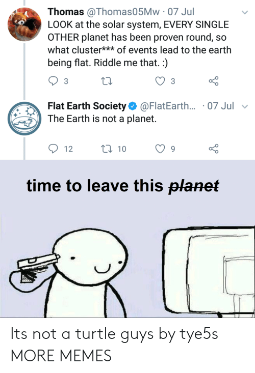 Dank, Memes, and Target: Thomas @Thomas05Mw 07 Jul  LOOK at the solar system, EVERY SINGLE  OTHER planet has been proven round, so  what cluster** of events lead to the earth  being flat. Riddle me that.:)  Flat Earth Society@FlatEarth... 07 Jul v  The Earth is not a planet.  12  0 10  o 0  time to leave this planet Its not a turtle guys by tye5s MORE MEMES