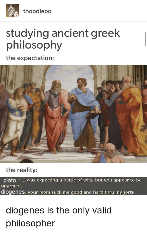 philosopher: thoodleoo  studying ancient greek  philosophy  the expectation:  the reality:  plato: I was expecting a battle of wits, but you appear to be  unarmed  diogenes: vour mom suck me good and hard thru my iorts diogenes is the only valid philosopher