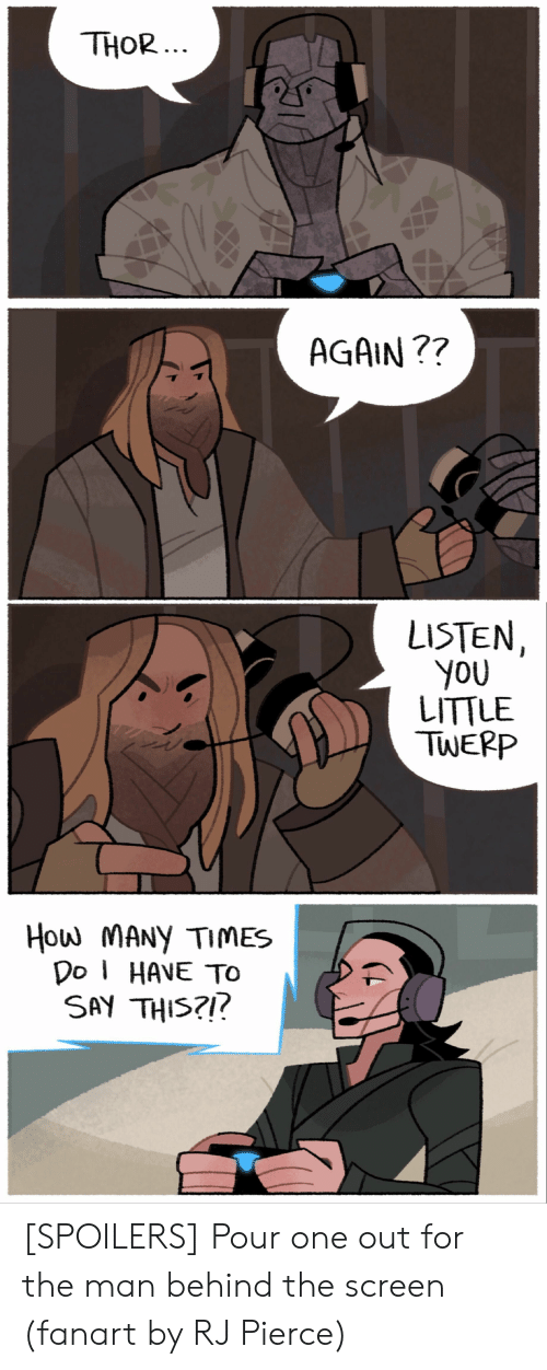 How Many Times, Thor, and How: THOR  ...  AGAIN ??  LISTEN  You  LITTLE  TWEPP  How MANy TIMES  Do HAVE TO  SAY THIS?!! [SPOILERS] Pour one out for the man behind the screen (fanart by RJ Pierce)