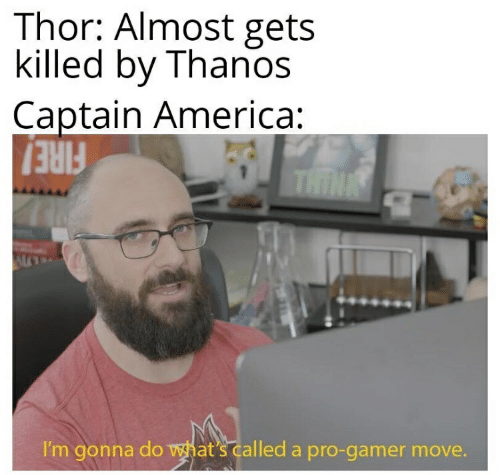 America, Fire, and Thor: Thor: Almost gets  killed by Thanos  Captain America:  THINK  FIRE!  I'm gonna do what's called a pro-gamer move.