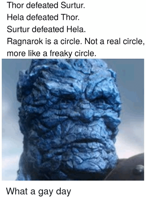 Thor, Dank Memes, and Ragnarok: Thor defeated Surtur.  Hela defeated Thor.  Surtur defeated Hela.  Ragnarok is a circle. Not a real circle,  more like a freaky circle.