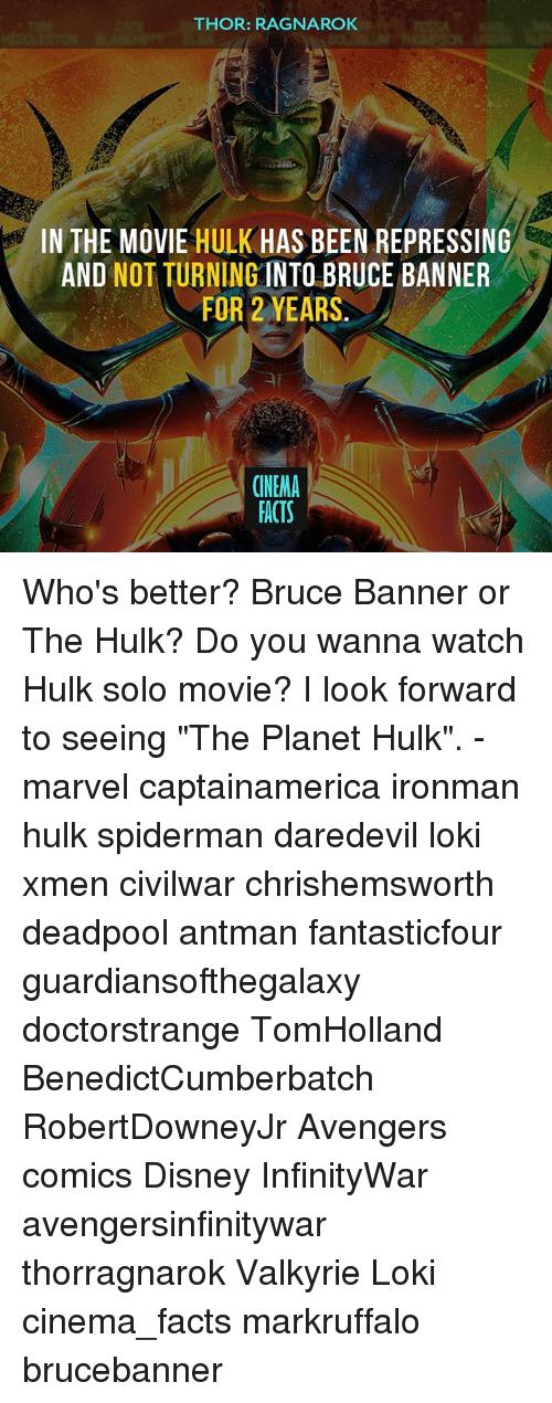 "Disney, Facts, and Memes: THOR: RAGNAROK  IN THE MOVIE HULK HAS BEEN REPRESSING  AND NOT TURNING INTO BRUCE BANNER  FOR 2 YEARS  CINEMA  FACTS Who's better? Bruce Banner or The Hulk? Do you wanna watch Hulk solo movie? I look forward to seeing ""The Planet Hulk"". - marvel captainamerica ironman hulk spiderman daredevil loki xmen civilwar chrishemsworth deadpool antman fantasticfour guardiansofthegalaxy doctorstrange TomHolland BenedictCumberbatch RobertDowneyJr Avengers comics Disney InfinityWar avengersinfinitywar thorragnarok Valkyrie Loki cinema_facts markruffalo brucebanner"