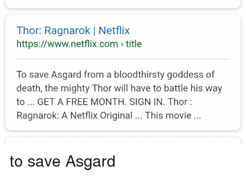 Funny, Netflix, and Death: Thor: Ragnarok | Netflix  https://www.netflix.com title  To save Asgard from a bloodthirsty goddess of  death, the mighty Thor will have to battle his way  to GET A FREE MONTH. SIGN IN. Thor  Ragnarok: A Netflix Original. This movie.