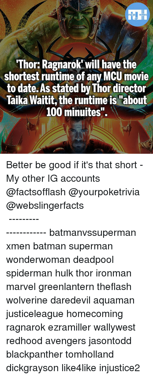 """Anaconda, Batman, and Memes: Thor: Ragnarok will have the  shortest runtime of any MCU movie  to date. As stated by Thor director  Taika Waitit, the runtime is """"about  100 minuites"""". Better be good if it's that short - My other IG accounts @factsofflash @yourpoketrivia @webslingerfacts ⠀⠀⠀⠀⠀⠀⠀⠀⠀⠀⠀⠀⠀⠀⠀⠀⠀⠀⠀⠀⠀⠀⠀⠀⠀⠀⠀⠀⠀⠀⠀⠀⠀⠀⠀⠀ ⠀⠀--------------------- batmanvssuperman xmen batman superman wonderwoman deadpool spiderman hulk thor ironman marvel greenlantern theflash wolverine daredevil aquaman justiceleague homecoming ragnarok ezramiller wallywest redhood avengers jasontodd blackpanther tomholland dickgrayson like4like injustice2"""