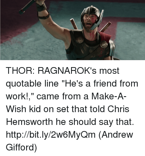"""Chris Hemsworth, Memes, and Work: THOR: RAGNAROK's most quotable line """"He's a friend from work!,"""" came from a Make-A-Wish kid on set that told Chris Hemsworth he should say that. http://bit.ly/2w6MyQm  (Andrew Gifford)"""
