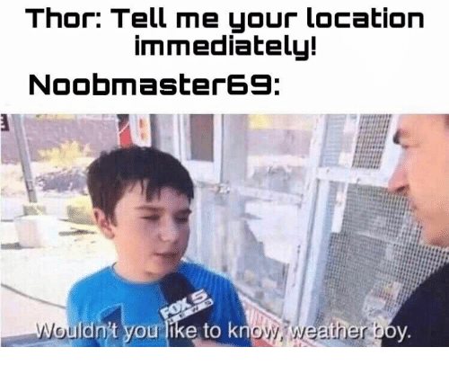 Thor, Weather, and Boy: Thor: Tell me your location  immediately!  Noobmaster69  FOX 5  Wouldn't you like to know weather boy.