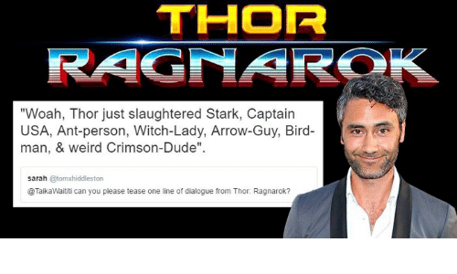 "Dude, Weird, and Arrow: THOR  ""Woah, Thor just slaughtered Stark, Captain  USA, Ant-person, Witch-Lady, Arrow-Guy, Bird-  man, & weird Crimson-Dude"".  sarah @tomxhiddleston  @TaikaWaititi can you please tease one line of dialogue from Thor. Ragnarok?"