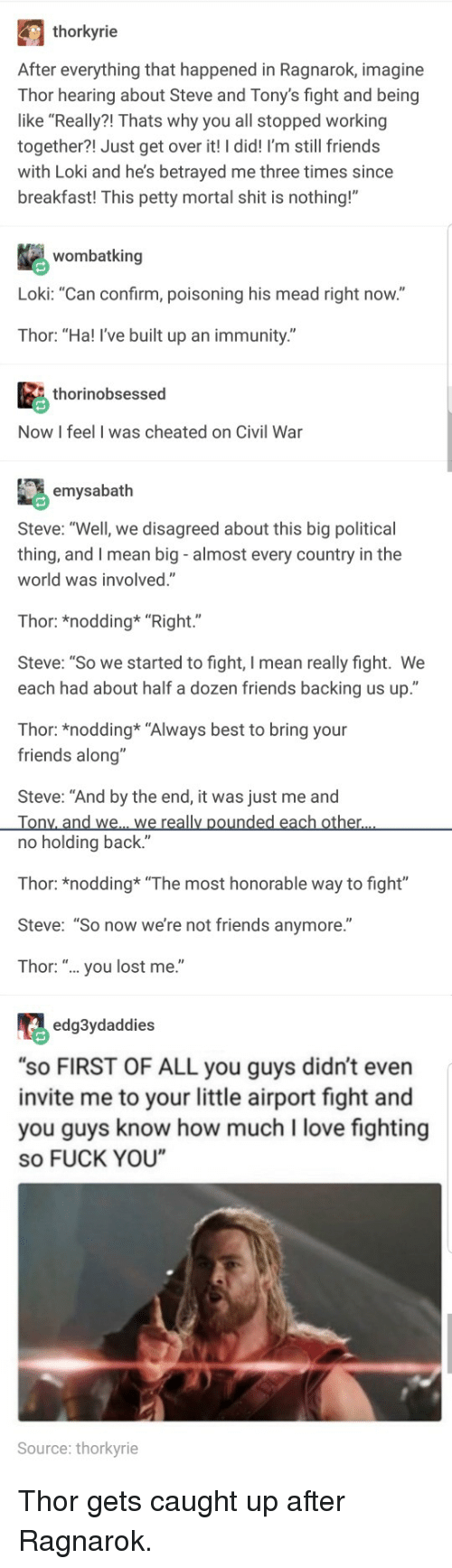 """Friends, Fuck You, and Love: thorkyrie  After everything that happened in Ragnarok, imagine  Thor hearing about Steve and Tony's fight and being  like """"Really?! Thats why you all stopped working  together?! Just get over it! I did! I'm still friends  with Loki and he's betrayed me three times since  breakfast! This petty mortal shit is nothing!""""  wombatking  Loki: """"Can confirm, poisoning his mead right now.""""  Thor: """"Ha! I've built up an immunity.""""  thorinobsessed  Now I feel I was cheated on Civil War  emysabath  Steve: """"Well, we disagreed about this big political  thing, and I mean big - almost every country in the  world was involved.""""  Thor: *nodding* """"Right.""""  Steve: """"So we started to fight, I mean really fight. We  each had about half a dozen friends backing us up.""""  Thor: *nodding* """"Always best to bring your  friends along""""  Steve: """"And by the end, it was just me and  no holding back.""""  Thor: *nodding """"The most honorable way to fight""""  Steve: """"So now we're not friends anymore.""""  Thor: """".. you lost me.""""  edg3ydaddies  """"sO FIRST OF ALL you guys didn't even  invite me to your little airport fight and  you guys know how much I love fighting  so FUCK YOU  Source: thorkyrie"""