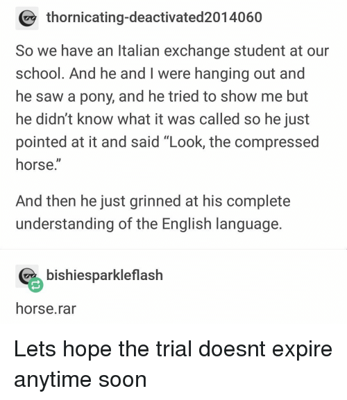 "Saw, School, and Soon...: thornicating-deactivated2014060  So we have an Italian exchange student at our  school. And he and I were hanging out and  he saw a pony, and he tried to show me but  he didn't know what it was called so he just  pointed at it and said ""Look, the compressed  horse.""  And then he just grinned at his complete  understanding of the English language  % bishiesparkleflash  horse.rar Lets hope the trial doesnt expire anytime soon"