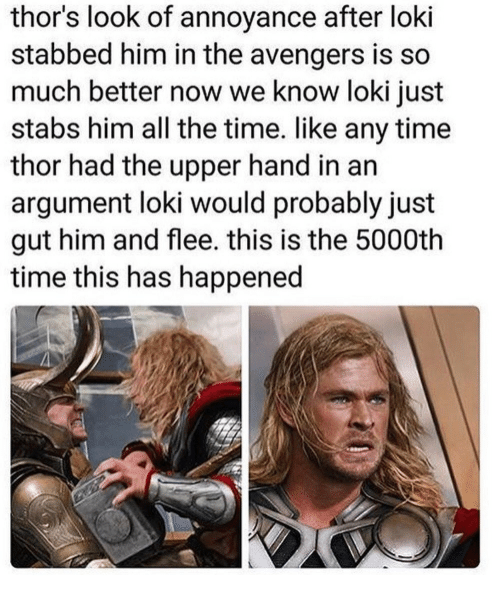 Avengers, The Avengers, and Thor: thor's look of annoyance after loki  stabbed him in the avengers is so  much better now we know loki just  stabs him all the time. like any time  thor had the upper hand in an  argument loki would probably just  gut him and flee. this is the 5000th  time this has happened
