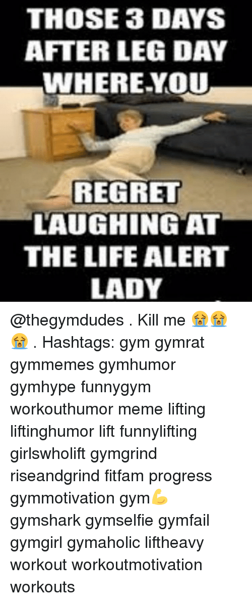 Day After Leg Day: THOSE 3 DAYS  AFTER LEG DAY  WHERE YOU  REGRET  LAUGHING AT  THE LIFE ALERT  LADY @thegymdudes . Kill me 😭😭😭 . Hashtags: gym gymrat gymmemes gymhumor gymhype funnygym workouthumor meme lifting liftinghumor lift funnylifting girlswholift gymgrind riseandgrind fitfam progress gymmotivation gym💪 gymshark gymselfie gymfail gymgirl gymaholic liftheavy workout workoutmotivation workouts