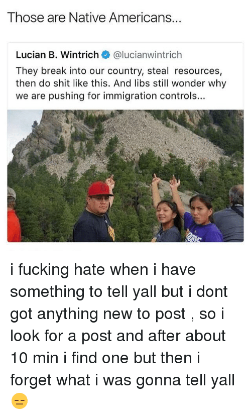 Fucking, Memes, and Shit: Those are Native Americans.  Lucian B. Wintrich @lucianwintrich  They break into our country, steal resources,  then do shit like this. And libs still wonder why  we are pushing for immigration controls.. i fucking hate when i have something to tell yall but i dont got anything new to post , so i look for a post and after about 10 min i find one but then i forget what i was gonna tell yall 😑