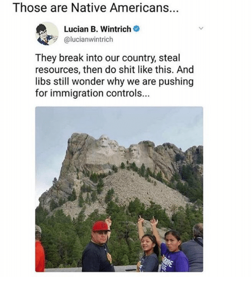 Shit, Break, and Immigration: Those are Native Americans.  Lucian B. Wintrich  @lucianwintrich  They break into our country, steal  resources, then do shit like this. And  libs still wonder why we are pushing  for immigration controls...