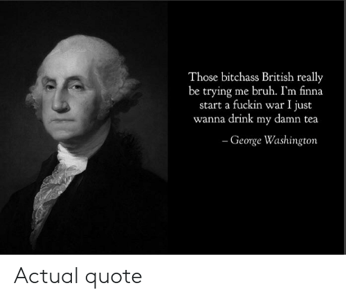 Bruh, George Washington, and Dank Memes: Those bitchass British really  be trying me bruh. I'm finna  start a fuckin war I just  wanna drink my damn tea  - George Washington Actual quote