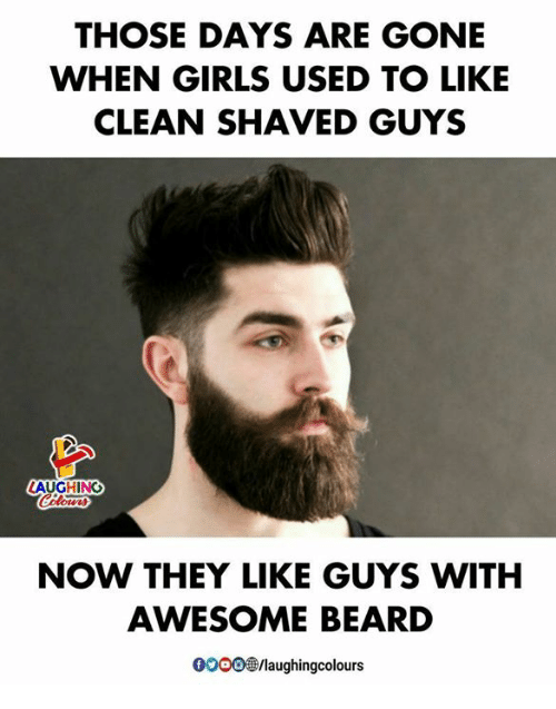 Beard, Girls, and Awesome: THOSE DAYS ARE GONE  WHEN GIRLS USED TO LIKE  CLEAN SHAVED GUYS  LAUGHING  NOW THEY LIKE GUYS WITH  AWESOME BEARD  00005/laughingcolours