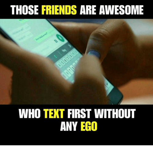 Friends, Memes, and Text: THOSE FRIENDS ARE AWESOME  WHO TEXT FIRST WITHOUT  ANY EGO