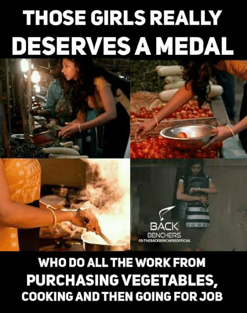 Girls, Memes, and Work: THOSE GIRLS REALLY  DESERVES A MEDAL  BACK  BENCHERS  FB/THEBACKBENCHERSOFFICIAL  WHO DO ALL THE WORK FROM  PURCHASING VEGETABLES,  COOKING AND THEN GOING FOR JOB