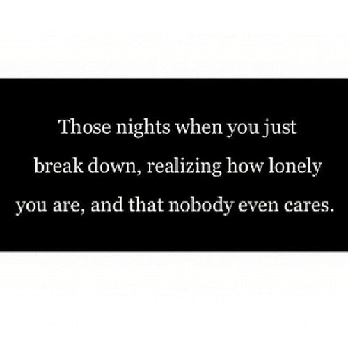 Break, How, and Down: Those nights when you just  break down, realizing how lonely  you are, and that nobody even cares.