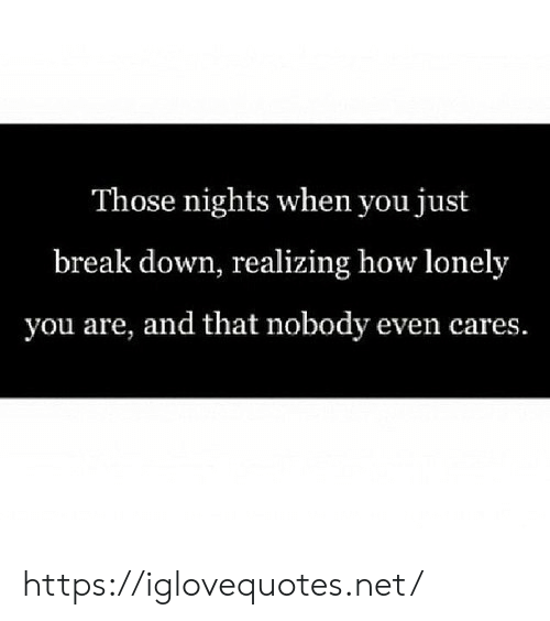 Break, How, and Net: Those nights when you just  break down, realizing how lonely  you are, and that nobody even cares. https://iglovequotes.net/
