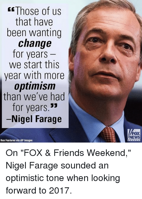 """Memes, Fox News, and Optimistic: Those of us  that have  been wanting  change  for years  we start this  year with more  optimism  than we've had  for years  Nigel Farage  Rex Features via AP Images  FOX  NEWS On """"FOX & Friends Weekend,"""" Nigel Farage sounded an optimistic tone when looking forward to 2017."""