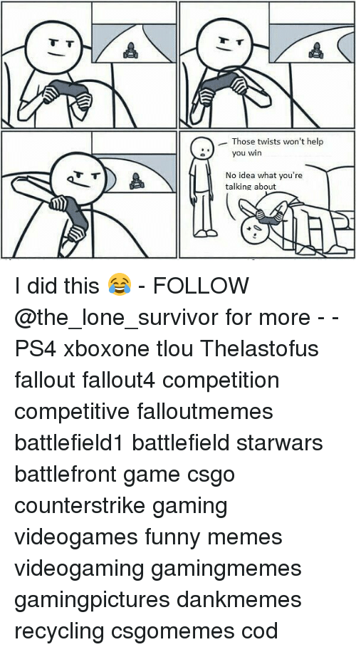 Fallouts: Those twists won't help  you w  you win  No idea what you're  talking about  i) I did this 😂 - FOLLOW @the_lone_survivor for more - - PS4 xboxone tlou Thelastofus fallout fallout4 competition competitive falloutmemes battlefield1 battlefield starwars battlefront game csgo counterstrike gaming videogames funny memes videogaming gamingmemes gamingpictures dankmemes recycling csgomemes cod