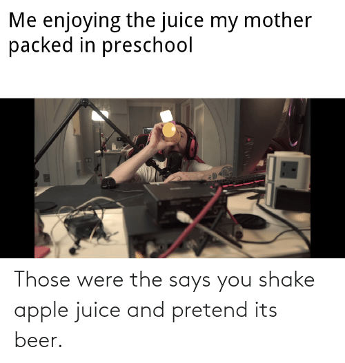 Says You: Those were the says you shake apple juice and pretend its beer.