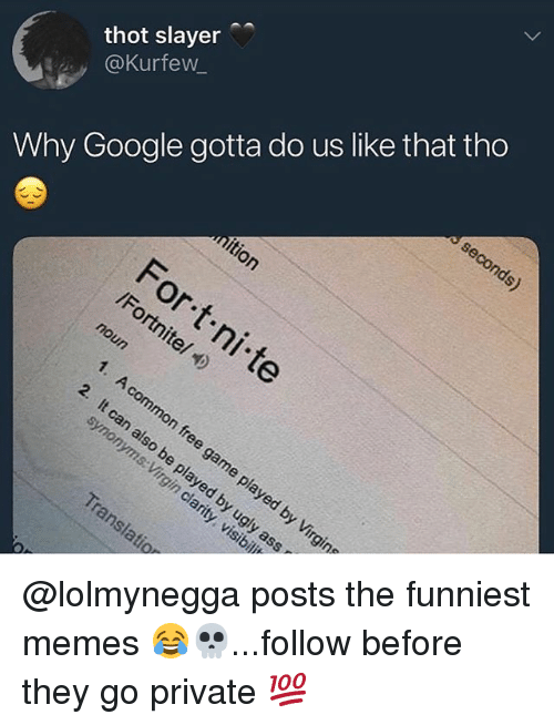 Google, Memes, and Slayer: thot slayer  @Kurfew_  Why Google gotta do us like that tho @lolmynegga posts the funniest memes 😂💀...follow before they go private 💯