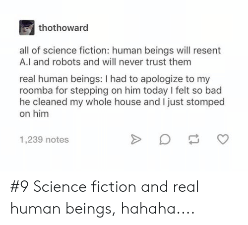 Science Fiction: thothoward  all of science fiction: human beings will resent  A.l and robots and will never trust them  real human beings: I had to apologize to my  roomba for stepping on him today I felt so bad  he cleaned my whole house and I just stomped  on him  1,239 notes #9 Science fiction and real human beings, hahaha....