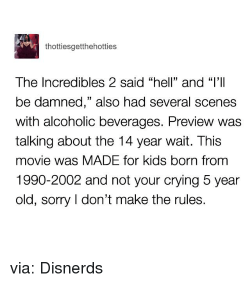 "Crying, Funny, and Sorry: thottiesgetthehotties  The Incredibles 2 said ""hell"" and ""l'II  be damned,"" also had several scenes  with alcoholic beverages. Preview was  talking about the 14 year wait. This  movie was MADE for kids born from  1990-2002 and not your crying 5 year  old, sorry I don't make the rules. via: Disnerds"
