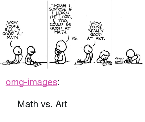 """Logic, Omg, and Tumblr: THOUGH I  SUPPOSE IF  1 LEARN  THE LOGIC,  Wow  YOURE  REALLY  GOOD AT  MATH.  COULD BE  GOOD AT  MATH.  Wow.  YOURE  REALLY  VS. AT ART.  CRUMPLS  CRMPLE <p><a href=""""https://omg-images.tumblr.com/post/173716257242/math-vs-art"""" class=""""tumblr_blog"""">omg-images</a>:</p>  <blockquote><p>Math vs. Art</p></blockquote>"""