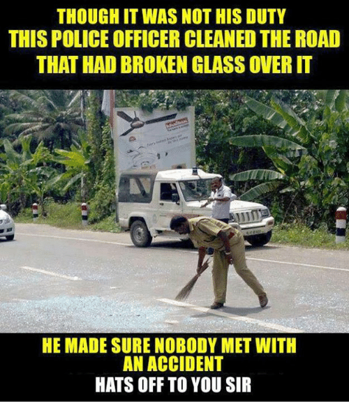 Memes, Police, and The Road: THOUGH IT WAS NOT HIS DUTY  THIS POLICE OFFICER CLEANED THE ROAD  THAT HAD BROKEN GLASS OVER IT  HE MADE SURE NOBODY MET WITH  AN ACCIDENT  HATS OFF TO YOU SIR