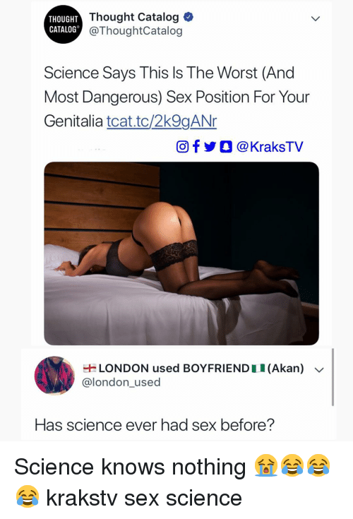 Memes, Sex, and The Worst: THOUGHT  CATALOG  Thought Catalog  @ThoughtCatalog  Science Says This Is The Worst (And  Most Dangerous) Sex Position For Your  Genitalia tcat.tc/2k9gANr  Of @KraksTV  LONDON used BOYFRIEND 1 1 (Akan)  @london_used  Has science ever had sex before? Science knows nothing 😭😂😂😂 krakstv sex science