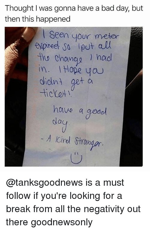 Bad, Bad Day, and Memes: Thought I was gonna have a bad day, but  then this happened  Seen your meter  tho Chaneg hod  in. Hope you  dielni get cu  Cin  hnve a gode  A Cirl Stron  Ic @tanksgoodnews is a must follow if you're looking for a break from all the negativity out there goodnewsonly