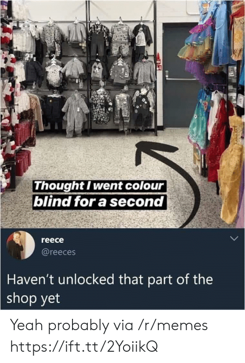 Memes, Yeah, and Thought: Thought I went colour  blind for a second  reece  @reeces  Haven't unlocked that part of the  shop yet Yeah probably via /r/memes https://ift.tt/2YoiikQ