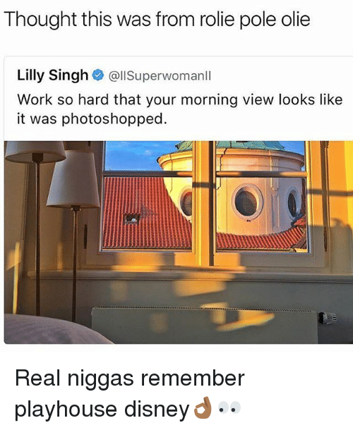 superwoman: Thought this was from rolie pole olie  Lilly Singh  @ll Superwoman  Work so hard that your morning view looks like  it was photoshopped. Real niggas remember playhouse disney👌🏾👀