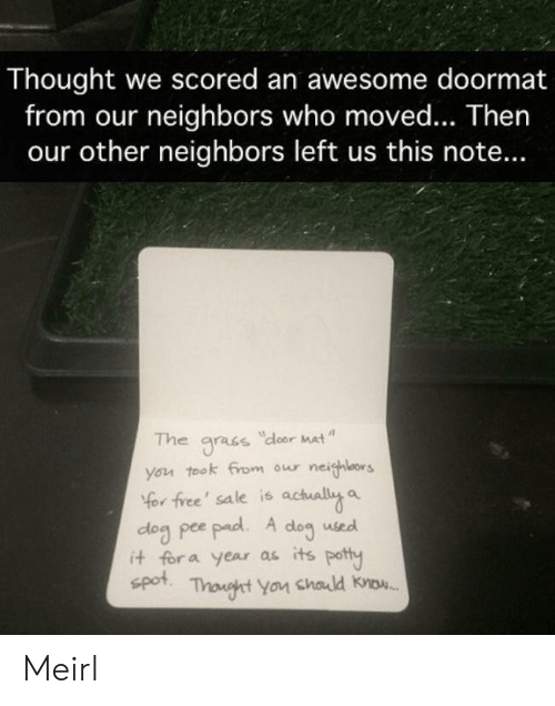 Moved: Thought we scored an awesome doormat  from our neighbors who moved... Then  our other neighbors left us this note...  The  dloor Mat  gracs  you took from our neighlors  Yor free' sale is actually a  dog pee pad. A  it for a year as its potty  spot  dog  used  Thonght You chald know. Meirl