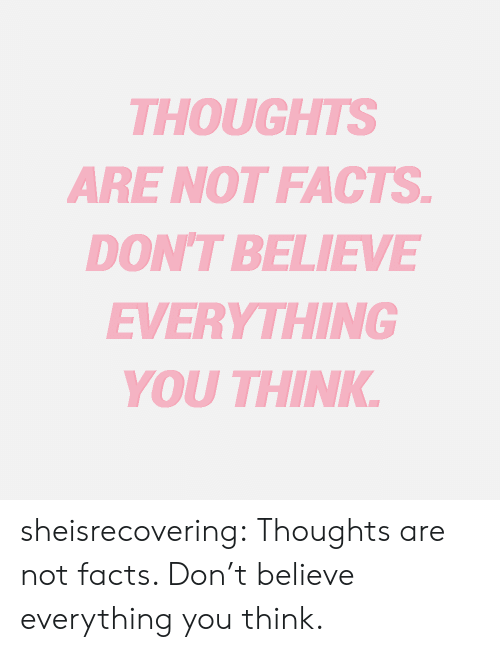 Facts, Tumblr, and Blog: THOUGHTS  ARE NOT FACTS  DONT BELIEVE  EVERYTHING  YOU THINK sheisrecovering:  Thoughts are not facts. Don't believe everything you think.