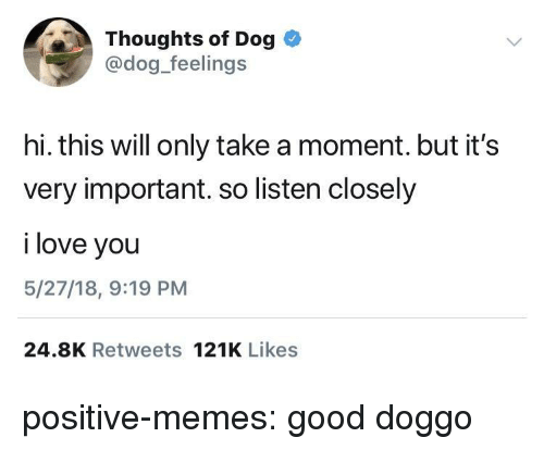 Love, Memes, and Target: Thoughts of Dog  @dog_feelings  hi. this will only take a moment. but it's  very important. so listen closely  i love you  5/27/18, 9:19 PM  24.8K Retweets 121K Likes positive-memes:  good doggo