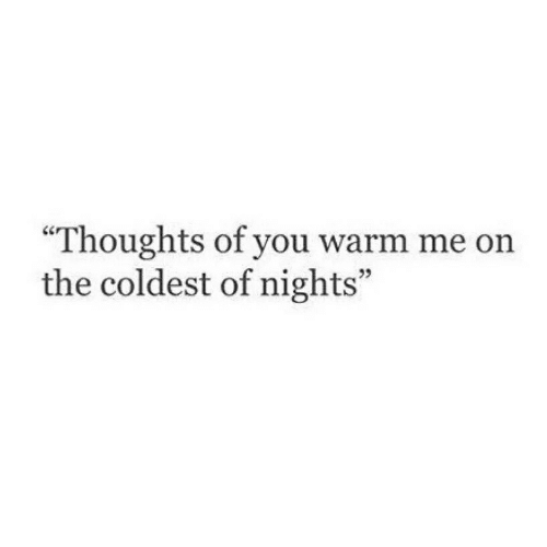"You, Warm, and  Thoughts: ""Thoughts of you warm me on  the coldest of nights"""