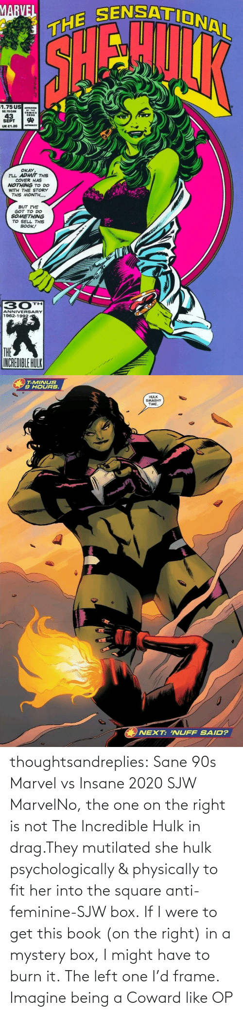 Marvel: thoughtsandreplies:  Sane 90s Marvel vs Insane 2020 SJW MarvelNo, the one on the right is not The Incredible Hulk in drag.They mutilated she hulk psychologically & physically to fit her into the square anti-feminine-SJW box. If I were to get this book (on the right) in a mystery box, I might have to burn it. The left one I'd frame.    Imagine being a Coward like OP