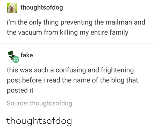 Fake, Family, and Blog: thoughtsofdog  i'm the only thing preventing the mailman and  the vacuum from killing my entire family  fake  this was such a confusing and frightening  post before i read the name of the blog that  posted it  Source: thoughtsofdog thoughtsofdog