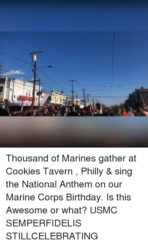 Birthday, Cookies, and Memes: Thousand of Marines gather at Cookies Tavern , Philly & sing the National Anthem on our Marine Corps Birthday. Is this Awesome or what? USMC SEMPERFIDELIS STILLCELEBRATING