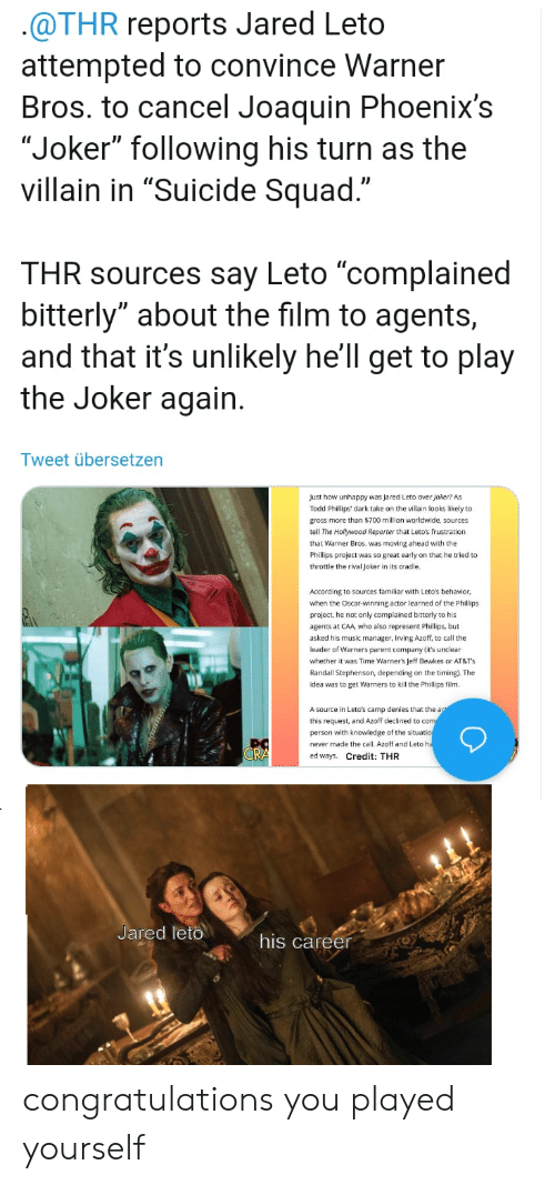 "Congratulations You Played Yourself, Joker, and Music: @THR reports Jared Leto  attempted to convince Warner  Bros. to cancel Joaquin Phoenix's  ""Joker"" following his turn as the  villain in ""Suicide Squad.""  THR sources say Leto ""complained  bitterly"" about the film to agents,  and that it's unlikely he'll get to play  the Joker again.  Tweet übersetzen  Just how unhappy was Jared Leto over joker? As  Todd Phillips' dark take on the villain looks likely to  gross more than $700 million worldwide, sources  tell The Hollywood Reporter that Leto's frustration  that Warner Bros. was moving ahead with the  Phillips project was so great early on that he tried to  throttle the rival Joker in its cradle.  According to sources familiar with Leto's behavior  when the Oscar-winning actor learned of the Phillips  project, he not only complained bitterly to his  agents at CAA, who also represent Phillips, but  asked his music manager, Irving Azoff, to call the  leader of Warners parent company (it's urclear  whether it was Time Warner's Jeff Bewkes or AT&Ts  Randall Stephenson, depending on the timing). The  idea was to get Warners to kill the Phillips film.  A source in Leto's camp denies that the act  this request, and Azoff declined too com  person with knowledge of the situatio  never made the call. Azoff and Leto ha  CRA  ed ways. Credit: THR  Jared leto  his career congratulations you played yourself"