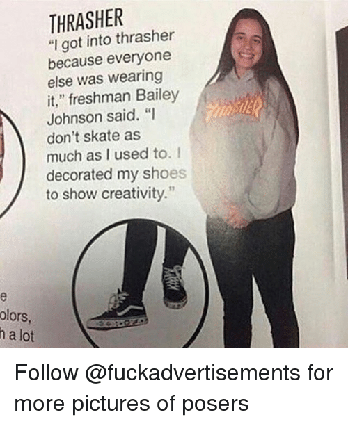 """Shoes, Pictures, and Skate: THRASHER  """"I got into thrasher  because everyone  else was wearing  it,"""" freshman Bailey  Johnson said. """"I  don't skate as  much as I used to. I  decorated my shoes  to show creativity.  olors  h a lot Follow @fuckadvertisements for more pictures of posers"""