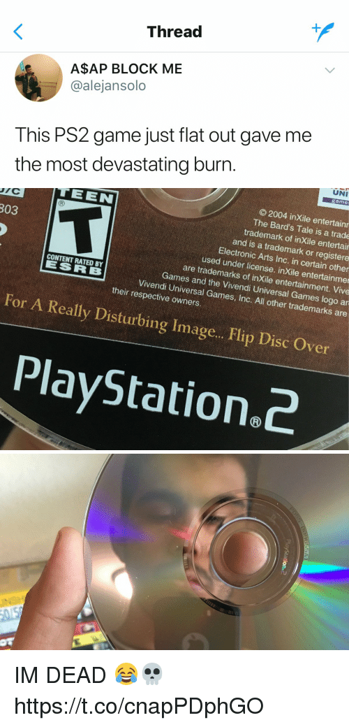 PlayStation, Electronic Arts, and Game: Thread  A$AP BLOCK ME  @alejansolo  This PS2 game just flat out gave me  the most devastating burn   UNI  game  © 2004 inXile entertain  The Bard's Tale is a trade  trademark of inXile entertair  FEEN  R)  303  and is a trademark or registere  Electronic Arts Inc. in certain other  used under license. inXile entertainme  are trademarks of inXile entertainment. Vive  CONTENT RATED BY  Games and the Vivendi Universal Games logo ar  Vivendi Universal Games, Inc. All other trademarks are  their respective owners  For A Really Disturbing Image.. Flip Disc Over  PlayStation.c   PlayStation2 IM DEAD 😂💀 https://t.co/cnapPDphGO